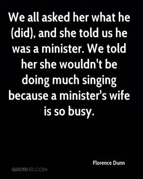 Florence Dunn - We all asked her what he (did), and she told us he was a minister. We told her she wouldn't be doing much singing because a minister's wife is so busy.