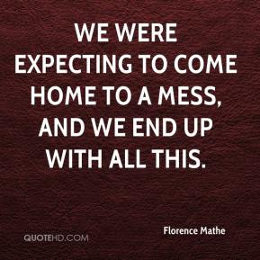Florence Mathe - We were expecting to come home to a mess, and we end up with all this.