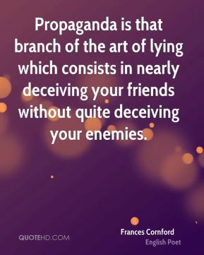 Frances Cornford - Propaganda is that branch of the art of lying which consists in nearly deceiving your friends without quite deceiving your enemies.