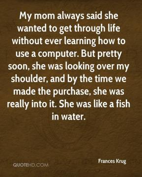 Frances Krug - My mom always said she wanted to get through life without ever learning how to use a computer. But pretty soon, she was looking over my shoulder, and by the time we made the purchase, she was really into it. She was like a fish in water.