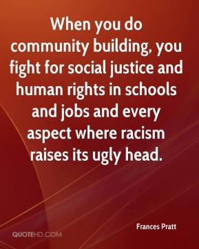 Frances Pratt - When you do community building, you fight for social justice and human rights in schools and jobs and every aspect where racism raises its ugly head.