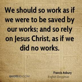 Francis Asbury - We should so work as if we were to be saved by our works; and so rely on Jesus Christ, as if we did no works.