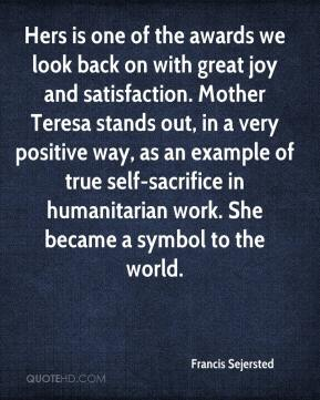 Francis Sejersted - Hers is one of the awards we look back on with great joy and satisfaction. Mother Teresa stands out, in a very positive way, as an example of true self-sacrifice in humanitarian work. She became a symbol to the world.