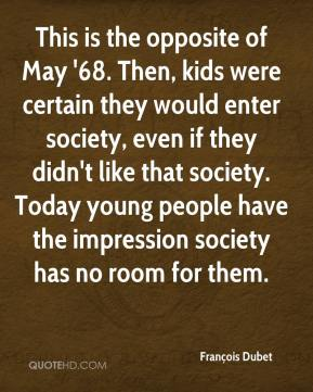 François Dubet - This is the opposite of May '68. Then, kids were certain they would enter society, even if they didn't like that society. Today young people have the impression society has no room for them.
