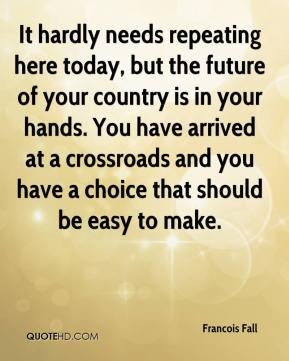 Francois Fall - It hardly needs repeating here today, but the future of your country is in your hands. You have arrived at a crossroads and you have a choice that should be easy to make.