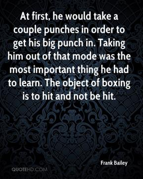Frank Bailey - At first, he would take a couple punches in order to get his big punch in. Taking him out of that mode was the most important thing he had to learn. The object of boxing is to hit and not be hit.