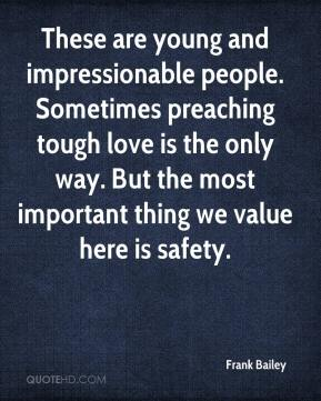 Frank Bailey - These are young and impressionable people. Sometimes preaching tough love is the only way. But the most important thing we value here is safety.