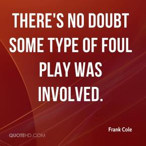 Frank Cole - There's no doubt some type of foul play was involved.