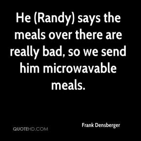 Frank Densberger - He (Randy) says the meals over there are really bad, so we send him microwavable meals.