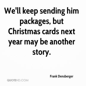 Frank Densberger - We'll keep sending him packages, but Christmas cards next year may be another story.
