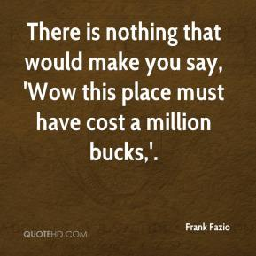 Frank Fazio - There is nothing that would make you say, 'Wow this place must have cost a million bucks,'.