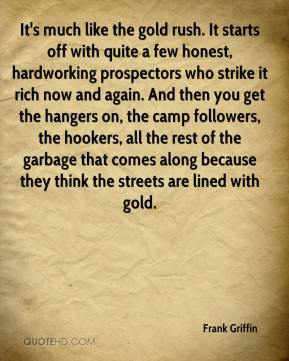Frank Griffin - It's much like the gold rush. It starts off with quite a few honest, hardworking prospectors who strike it rich now and again. And then you get the hangers on, the camp followers, the hookers, all the rest of the garbage that comes along because they think the streets are lined with gold.