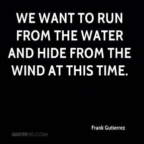 Frank Gutierrez - We want to run from the water and hide from the wind at this time.
