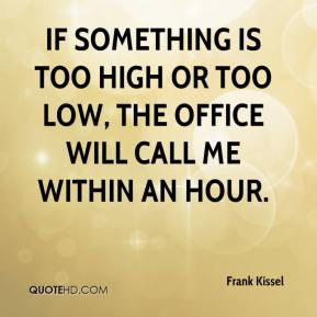 Frank Kissel - If something is too high or too low, the office will call me within an hour.