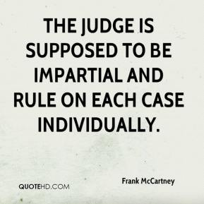 Frank McCartney - The judge is supposed to be impartial and rule on each case individually.