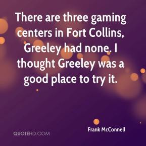 Frank McConnell - There are three gaming centers in Fort Collins, Greeley had none. I thought Greeley was a good place to try it.