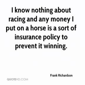 Frank Richardson - I know nothing about racing and any money I put on a horse is a sort of insurance policy to prevent it winning.