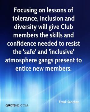 Frank Sanchez - Focusing on lessons of tolerance, inclusion and diversity will give Club members the skills and confidence needed to resist the 'safe' and 'inclusive' atmosphere gangs present to entice new members.