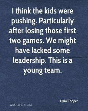 Frank Topper - I think the kids were pushing. Particularly after losing those first two games. We might have lacked some leadership. This is a young team.