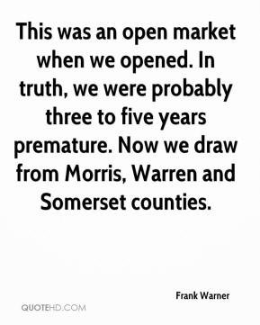 Frank Warner - This was an open market when we opened. In truth, we were probably three to five years premature. Now we draw from Morris, Warren and Somerset counties.