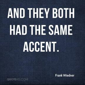 Frank Wiedner - And they both had the same accent.