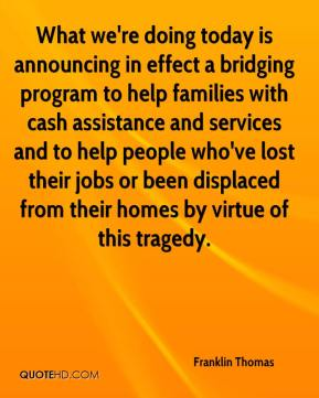 Franklin Thomas - What we're doing today is announcing in effect a bridging program to help families with cash assistance and services and to help people who've lost their jobs or been displaced from their homes by virtue of this tragedy.