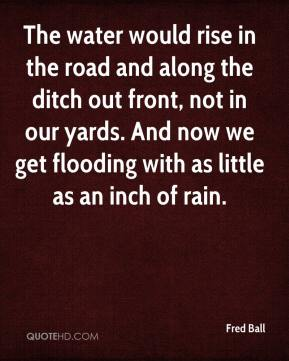 Fred Ball - The water would rise in the road and along the ditch out front, not in our yards. And now we get flooding with as little as an inch of rain.
