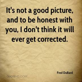 Fred DuBard - It's not a good picture, and to be honest with you, I don't think it will ever get corrected.