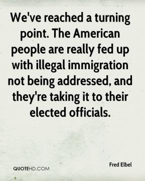 Fred Elbel - We've reached a turning point. The American people are really fed up with illegal immigration not being addressed, and they're taking it to their elected officials.