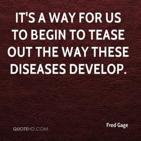 Fred Gage - It's a way for us to begin to tease out the way these diseases develop.