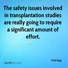 Fred Gage - The safety issues involved in transplantation studies are really going to require a significant amount of effort.