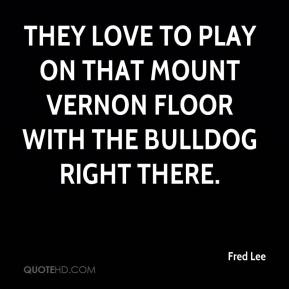 Fred Lee - They love to play on that Mount Vernon floor with the Bulldog right there.