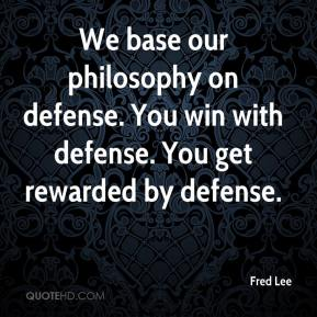 Fred Lee - We base our philosophy on defense. You win with defense. You get rewarded by defense.