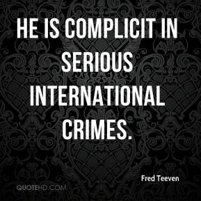 Fred Teeven - He is complicit in serious international crimes.
