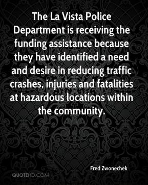 Fred Zwonechek - The La Vista Police Department is receiving the funding assistance because they have identified a need and desire in reducing traffic crashes, injuries and fatalities at hazardous locations within the community.