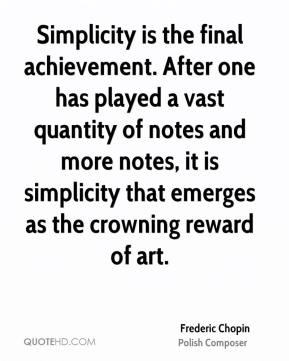 Simplicity is the final achievement. After one has played a vast quantity of notes and more notes, it is simplicity that emerges as the crowning reward of art.