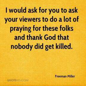 Freeman Miller - I would ask for you to ask your viewers to do a lot of praying for these folks and thank God that nobody did get killed.