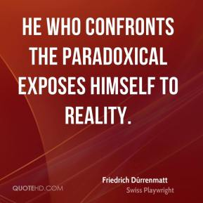Friedrich Dürrenmatt - He who confronts the paradoxical exposes himself to reality.