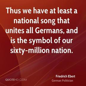 Friedrich Ebert - Thus we have at least a national song that unites all Germans, and is the symbol of our sixty-million nation.