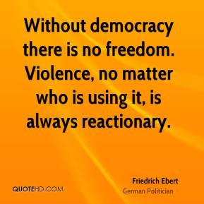 Friedrich Ebert - Without democracy there is no freedom. Violence, no matter who is using it, is always reactionary.