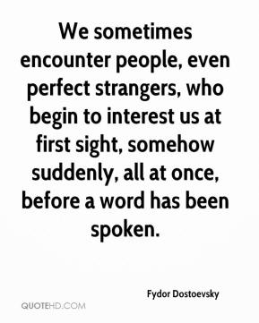 Fydor Dostoevsky - We sometimes encounter people, even perfect strangers, who begin to interest us at first sight, somehow suddenly, all at once, before a word has been spoken.