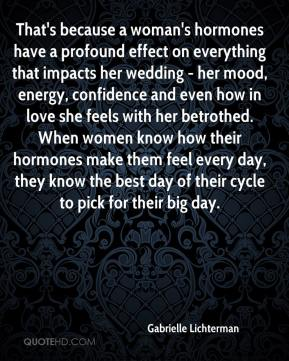 Gabrielle Lichterman - That's because a woman's hormones have a profound effect on everything that impacts her wedding - her mood, energy, confidence and even how in love she feels with her betrothed. When women know how their hormones make them feel every day, they know the best day of their cycle to pick for their big day.