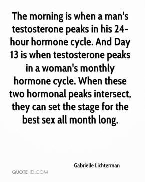 Gabrielle Lichterman - The morning is when a man's testosterone peaks in his 24-hour hormone cycle. And Day 13 is when testosterone peaks in a woman's monthly hormone cycle. When these two hormonal peaks intersect, they can set the stage for the best sex all month long.