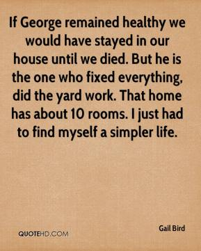 Gail Bird - If George remained healthy we would have stayed in our house until we died. But he is the one who fixed everything, did the yard work. That home has about 10 rooms. I just had to find myself a simpler life.