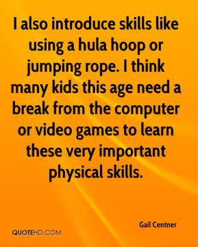 Gail Centner - I also introduce skills like using a hula hoop or jumping rope. I think many kids this age need a break from the computer or video games to learn these very important physical skills.