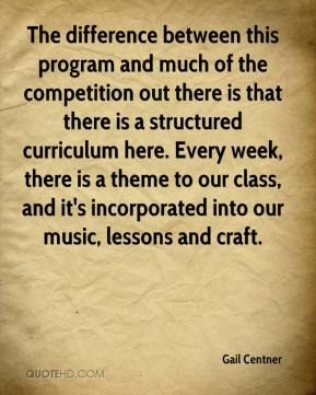 Gail Centner - The difference between this program and much of the competition out there is that there is a structured curriculum here. Every week, there is a theme to our class, and it's incorporated into our music, lessons and craft.