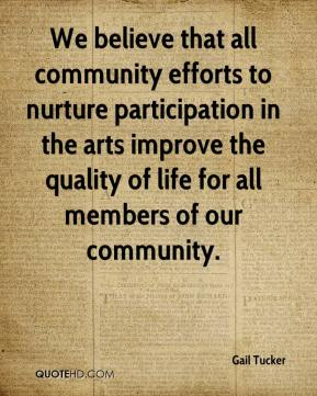 Gail Tucker - We believe that all community efforts to nurture participation in the arts improve the quality of life for all members of our community.