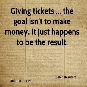 Galen Beaufort - Giving tickets ... the goal isn't to make money. It just happens to be the result.