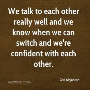 Gari Alejandre - We talk to each other really well and we know when we can switch and we're confident with each other.