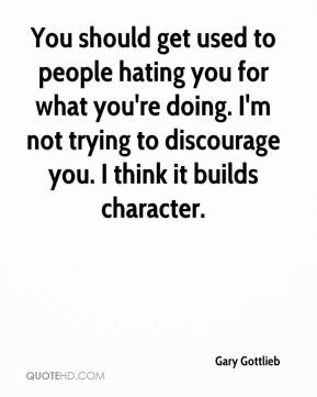 Gary Gottlieb - You should get used to people hating you for what you're doing. I'm not trying to discourage you. I think it builds character.